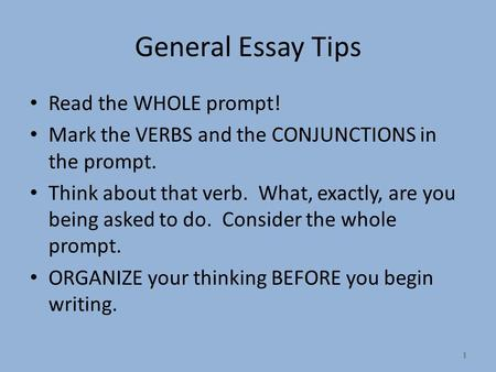 1 General Essay Tips Read the WHOLE prompt! Mark the VERBS and the CONJUNCTIONS in the prompt. Think about that verb. What, exactly, are you being asked.