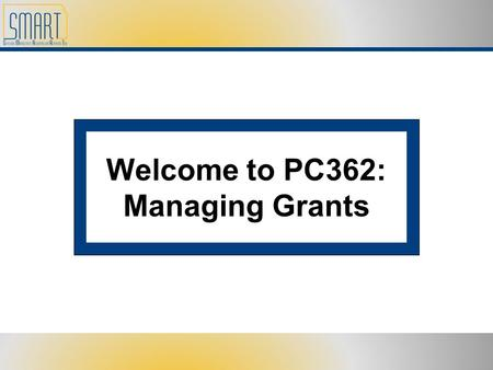 Welcome to PC362: Managing Grants. Please set cell phones and pagers to silent Refrain from side discussions. We all want to hear what you have to say!