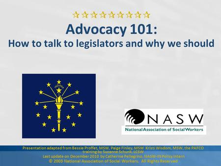  Advocacy 101: How to talk to legislators and why we should Presentation adapted from Bessie Proffet, MSW, Paige Finley, MSW Kristi Wisdom, MSW,