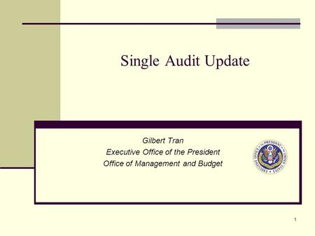 1 Single Audit Update Gilbert Tran Executive Office of the President Office of Management and Budget.