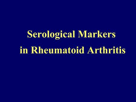 Serological Markers in Rheumatoid Arthritis. Rheumatoid Arthritis Systemic autoimmune disease Characterized by chronic inflammation of the joints resulting.