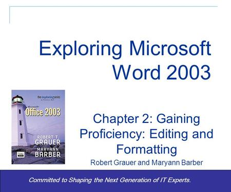 Exploring Word 2003 - Grauer and Barber 1 Committed to Shaping the Next Generation of IT Experts. Chapter 2: Gaining Proficiency: Editing and Formatting.