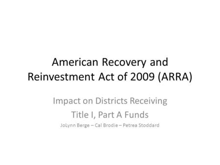 American Recovery and Reinvestment Act of 2009 (ARRA) Impact on Districts Receiving Title I, Part A Funds JoLynn Berge – Cal Brodie – Petrea Stoddard.