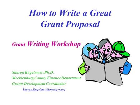 How to Write a Great Grant Proposal Grant Writing Workshop Sharon Kugelmass, Ph.D. Mecklenburg County Finance Department Grants Development Coordinator.