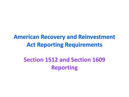 Section 1512 and Section 1609 Reporting. ARRA Purpose and Opportunities National Purpose: ARRA was enacted on February 17, 2009 and is intended to stimulate.