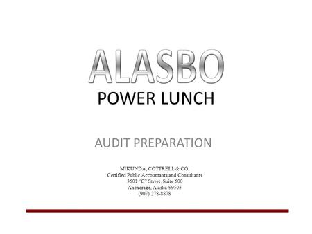"POWER LUNCH AUDIT PREPARATION MIKUNDA, COTTRELL & CO. Certified Public Accountants and Consultants 3601 ""C"" Street, Suite 600 Anchorage, Alaska 99503 (907)"