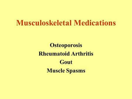 Musculoskeletal Medications Osteoporosis Rheumatoid Arthritis Gout Muscle Spasms.