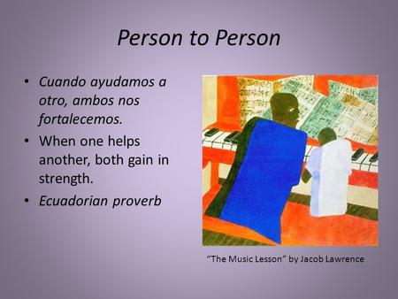"Person to Person Cuando ayudamos a otro, ambos nos fortalecemos. When one helps another, both gain in strength. Ecuadorian proverb ""The Music Lesson"" by."