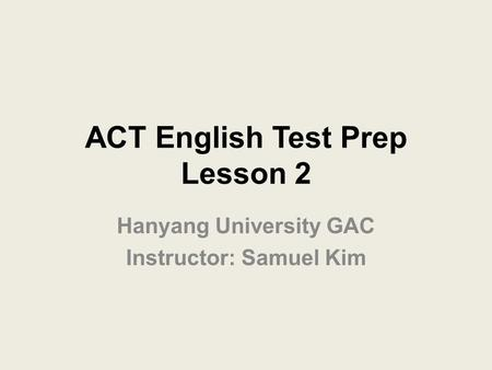 ACT English Test Prep Lesson 2 Hanyang University GAC Instructor: Samuel Kim.
