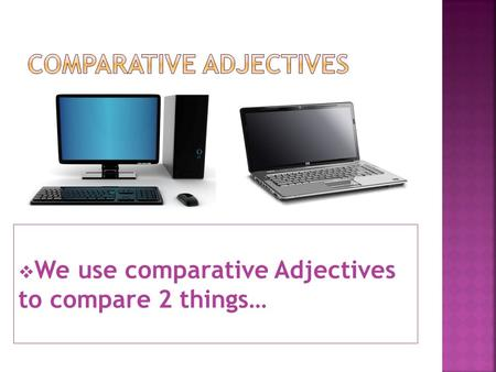  We use comparative Adjectives to compare 2 things…