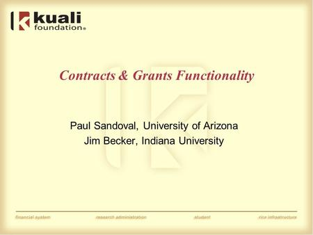 Contracts & Grants Functionality Paul Sandoval, University of Arizona Jim Becker, Indiana University.