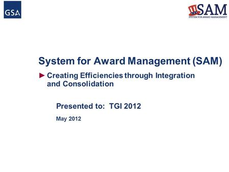 System for Award Management (SAM) ►Creating Efficiencies through Integration and Consolidation Presented to: TGI 2012 May 2012.