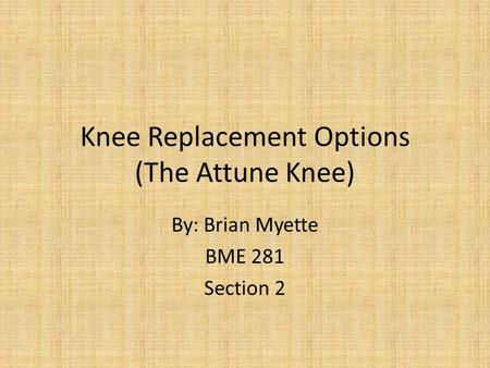 Knee Replacement Options (The Attune Knee) By: Brian Myette BME 281 Section 2.