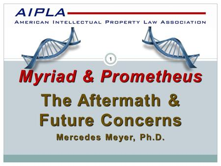 Myriad & Prometheus The Aftermath & Future Concerns Mercedes Meyer, Ph.D. AIPLA 1.