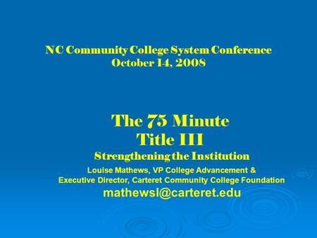 NC Community College System Conference October 14, 2008 The 75 Minute Title III Strengthening the Institution Louise Mathews, VP College Advancement &