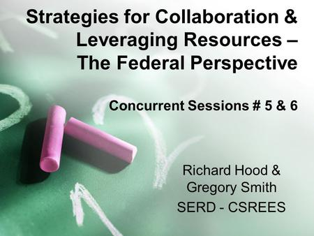 Strategies for Collaboration & Leveraging Resources – The Federal Perspective Concurrent Sessions # 5 & 6 Richard Hood & Gregory Smith SERD - CSREES.