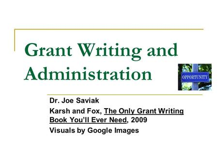 Grant Writing and Administration Dr. Joe Saviak Karsh and Fox, The Only Grant Writing <strong>Book</strong> <strong>You</strong>'ll Ever Need, 2009 Visuals by Google Images.