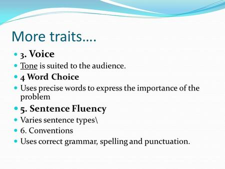 More traits…. 3. Voice Tone is suited to the audience. 4 Word Choice Uses precise words to express the importance of the problem 5. Sentence Fluency Varies.