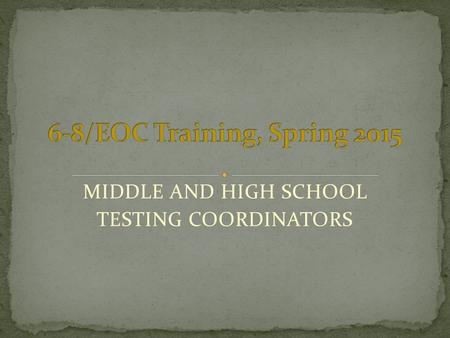 MIDDLE AND HIGH SCHOOL TESTING COORDINATORS. take the place of reading all required Test Administrator Manuals. 2 Spring 2015 Coordinator Training - HS.