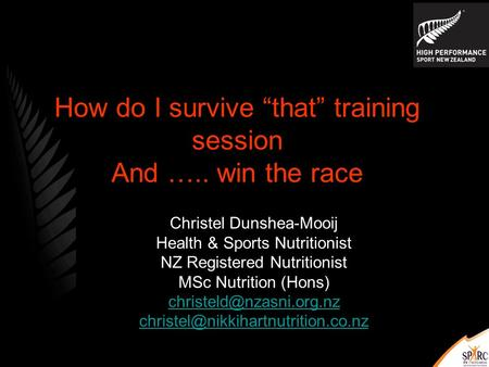 "How do I survive ""that"" training session And ….. win the race Christel Dunshea-Mooij Health & Sports Nutritionist NZ Registered Nutritionist MSc Nutrition."