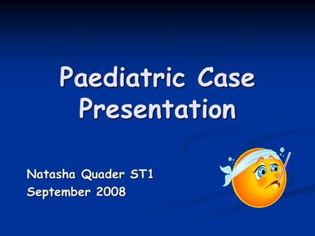 Paediatric Case Presentation Natasha Quader ST1 September 2008.