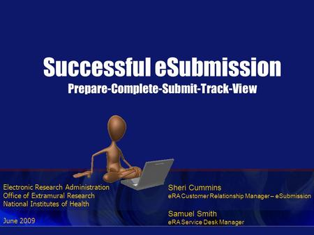 Electronic Research Administration Office of Extramural Research National Institutes of Health June 2009 Successful eSubmission Prepare-Complete-Submit-Track-View.