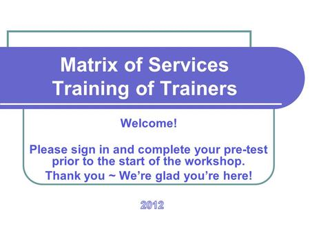 Matrix of Services Training of Trainers Welcome! Please sign in and complete your pre-test prior to the start of the workshop. Thank you ~ We're glad you're.