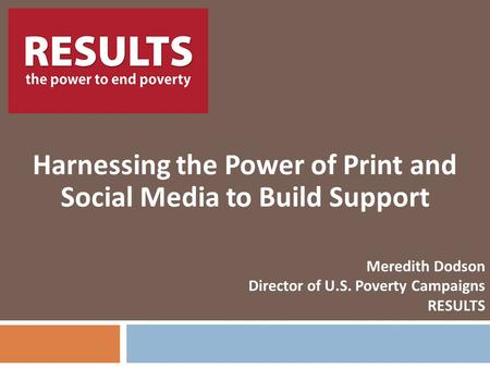 RESULTS Harnessing the Power of Print and Social Media to Build Support Meredith Dodson Director of U.S. Poverty Campaigns RESULTS.