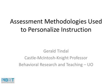 Assessment Methodologies Used to Personalize Instruction Gerald Tindal Castle-McIntosh-Knight Professor Behavioral Research and Teaching – UO.
