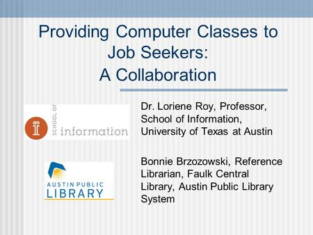 Providing Computer Classes to Job Seekers: A Collaboration Dr. Loriene Roy, Professor, School of Information, University of Texas at Austin Bonnie Brzozowski,