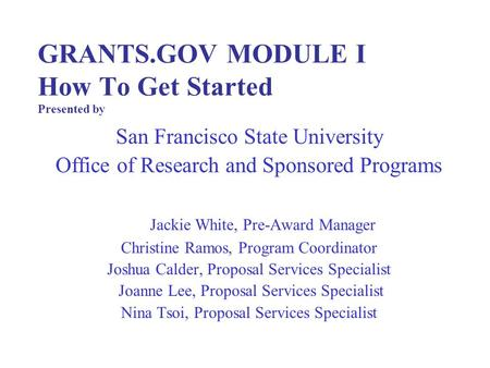 GRANTS.GOV MODULE I How To Get Started Presented by San Francisco State University Office of Research and Sponsored Programs Jackie White, Pre-Award Manager.