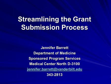 Streamlining the Grant Submission Process Jennifer Barrett Department of Medicine Sponsored Program Services Medical Center North D-3100