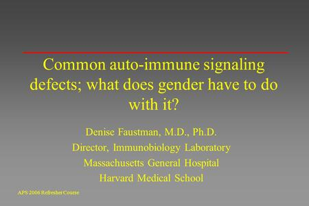 APS 2006 Refresher Course Common auto-immune signaling defects; what does gender have to do with it? Denise Faustman, M.D., Ph.D. Director, Immunobiology.