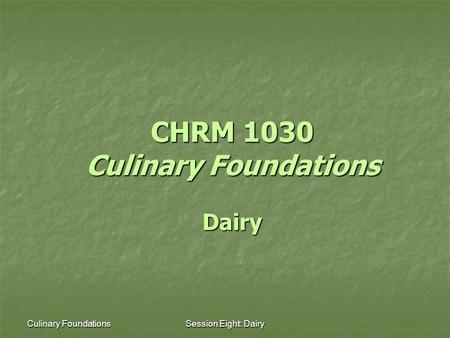 Culinary FoundationsSession Eight: Dairy CHRM 1030 Culinary Foundations Dairy.