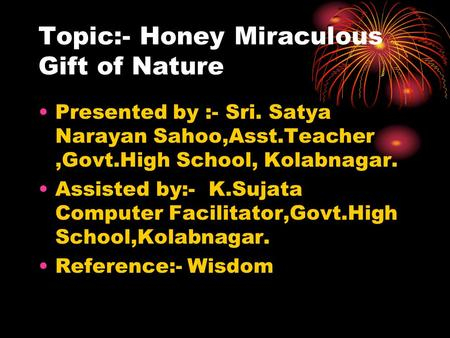 Topic:- Honey Miraculous Gift of Nature Presented by :- Sri. Satya Narayan Sahoo,Asst.Teacher,Govt.High School, Kolabnagar. Assisted by:- K.Sujata Computer.