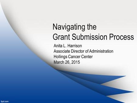 Navigating the Grant Submission Process Anita L. Harrison Associate Director of Administration Hollings Cancer Center March 26, 2015.