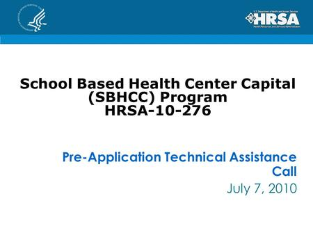 School Based Health Center Capital (SBHCC) Program HRSA-10-276 Pre-Application Technical Assistance Call July 7, 2010.