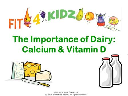 The Importance of Dairy: Calcium & Vitamin D Visit us at www.fit4kidz.us © 2014 Biometrics Health; All rights reserved.