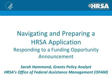 Navigating and Preparing a HRSA Application Responding to a Funding Opportunity Announcement Sarah Hammond, Grants Policy Analyst HRSA's Office of Federal.