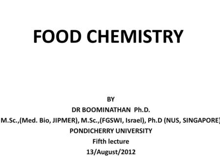 FOOD CHEMISTRY BY DR BOOMINATHAN Ph.D. M.Sc.,(Med. Bio, JIPMER), M.Sc.,(FGSWI, Israel), Ph.D (NUS, SINGAPORE) PONDICHERRY UNIVERSITY Fifth lecture 13/August/2012.