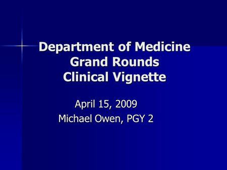 Department of Medicine Grand Rounds Clinical Vignette April 15, 2009 Michael Owen, PGY 2.