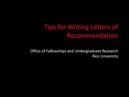 Tips for Writing Letters of Recommendation Office of Fellowships and Undergraduate Research Rice University.