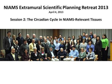 NIAMS Extramural Scientific Planning Retreat 2013 April 4, 2013 Session 2: The Circadian Cycle in NIAMS-Relevant Tissues.
