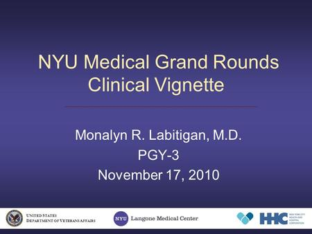 NYU Medical Grand Rounds Clinical Vignette Monalyn R. Labitigan, M.D. PGY-3 November 17, 2010 U NITED S TATES D EPARTMENT OF V ETERANS A FFAIRS.