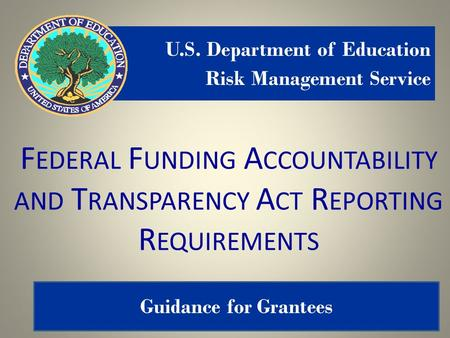 1 F EDERAL F UNDING A CCOUNTABILITY AND T RANSPARENCY A CT R EPORTING R EQUIREMENTS U.S. Department of Education Risk Management Service Guidance for Grantees.
