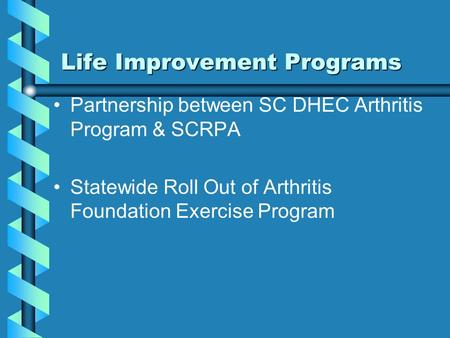 Life Improvement Programs Partnership between SC DHEC Arthritis Program & SCRPA Statewide Roll Out of Arthritis Foundation Exercise Program.