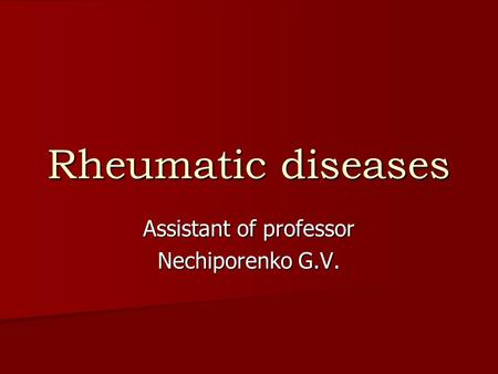 Rheumatic diseases Assistant of professor Nechiporenko G.V.