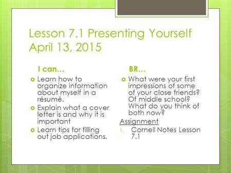 Lesson 7.1 Presenting Yourself April 13, 2015 I can…  Learn how to organize information about myself in a résumé.  Explain what a cover letter is and.
