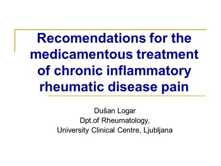 Recomendations for the medicamentous treatment of chronic inflammatory rheumatic disease pain Dušan Logar Dpt.of Rheumatology, University Clinical Centre,