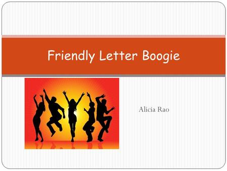 Alicia Rao Friendly Letter Boogie. Objective Designed to teach students the format of writing a simple letter.